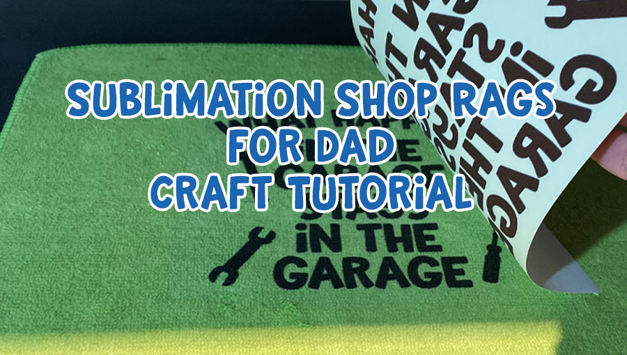 Sublimation Shop Rags for Dad Craft Tutorial